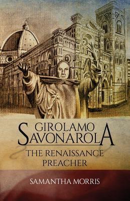 Girolamo Savonarola The Renaissance Preacher by Samantha Morris